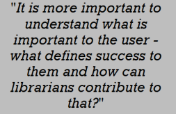 . It is more important to understand what is important to the user – what defines success to them and how can librarians contribute to that?